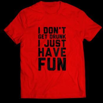 Забавни тениски I dont get drunk. I just have fun